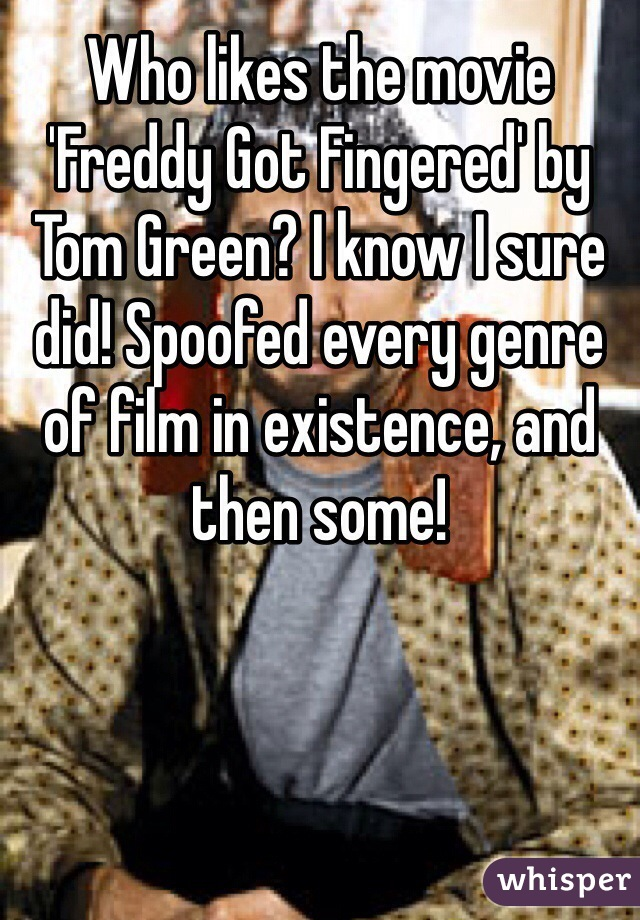 Who likes the movie 'Freddy Got Fingered' by Tom Green? I know I sure did! Spoofed every genre of film in existence, and then some!