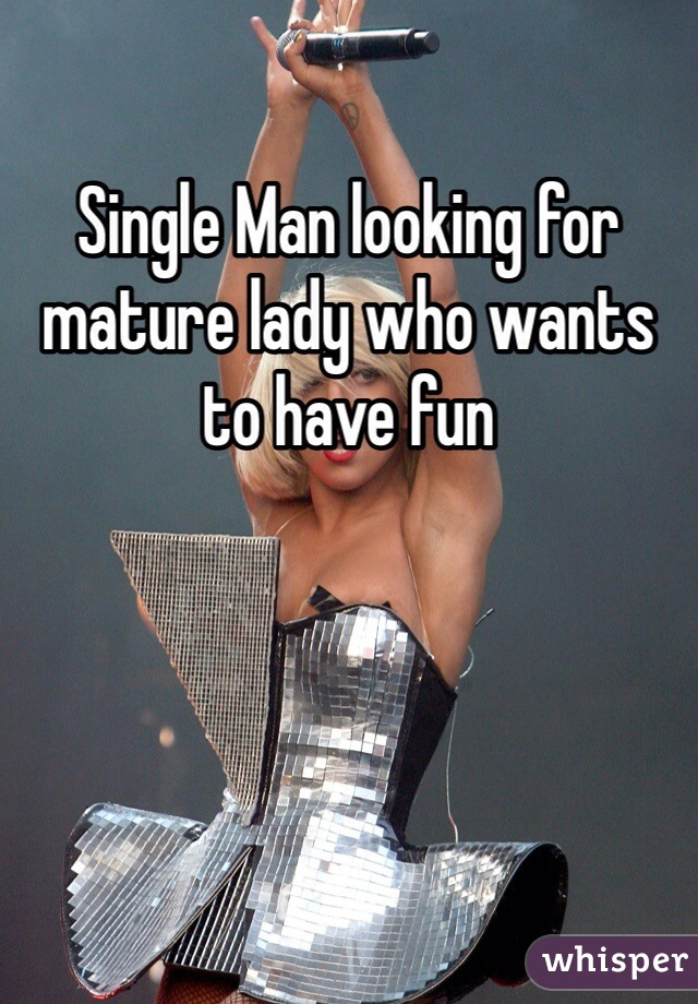 Single Man looking for mature lady who wants to have fun
