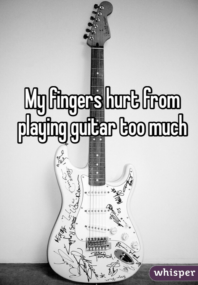 My fingers hurt from playing guitar too much