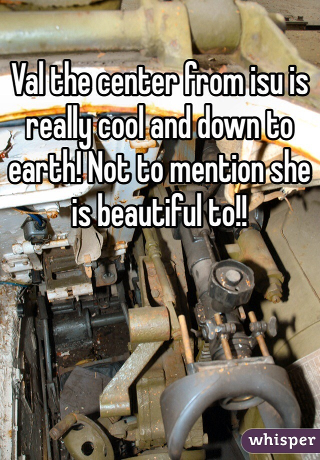 Val the center from isu is really cool and down to earth! Not to mention she is beautiful to!!