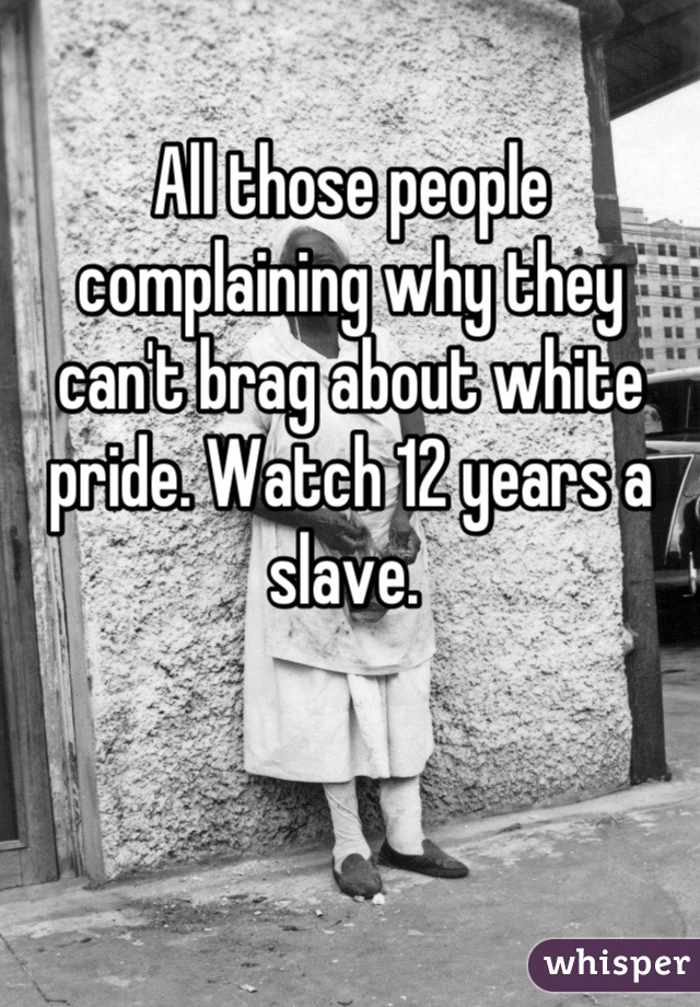 All those people complaining why they can't brag about white pride. Watch 12 years a slave.