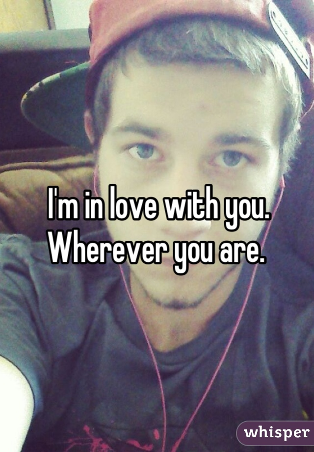 I'm in love with you.  Wherever you are.