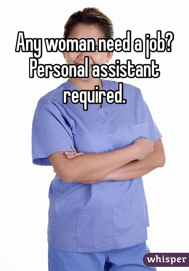 Any woman need a job? Personal assistant required.