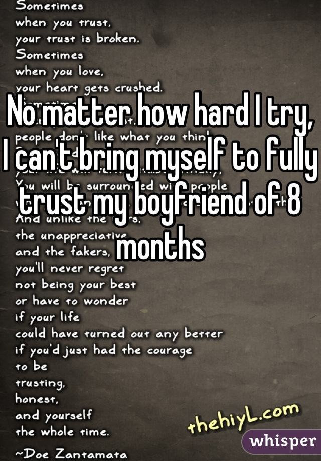 No matter how hard I try, I can't bring myself to fully trust my boyfriend of 8 months