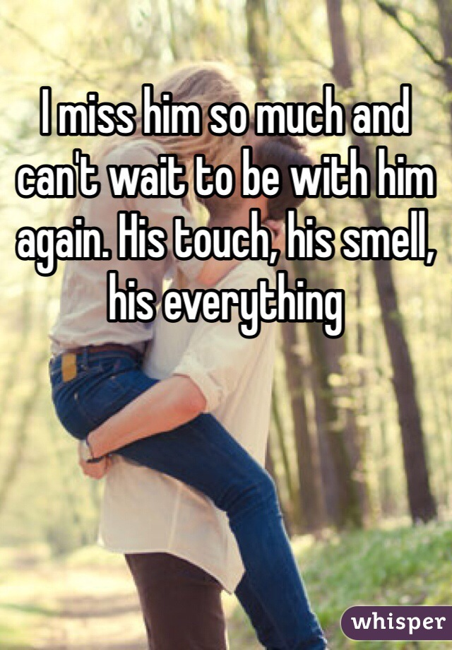 I miss him so much and can't wait to be with him again. His touch, his smell, his everything