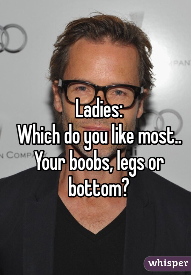 Ladies: Which do you like most.. Your boobs, legs or bottom?