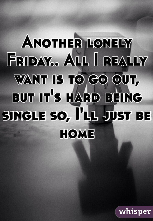 Another lonely Friday.. All I really want is to go out, but it's hard being single so, I'll just be home