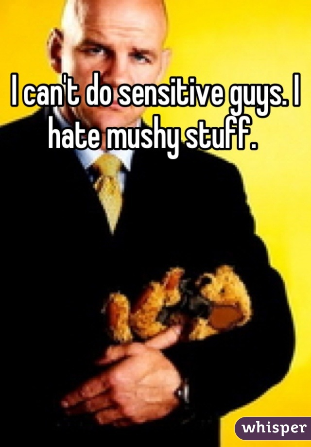 I can't do sensitive guys. I hate mushy stuff.