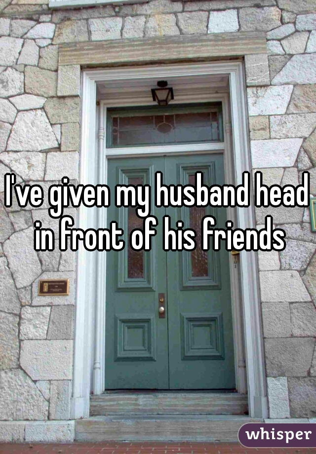 I've given my husband head in front of his friends
