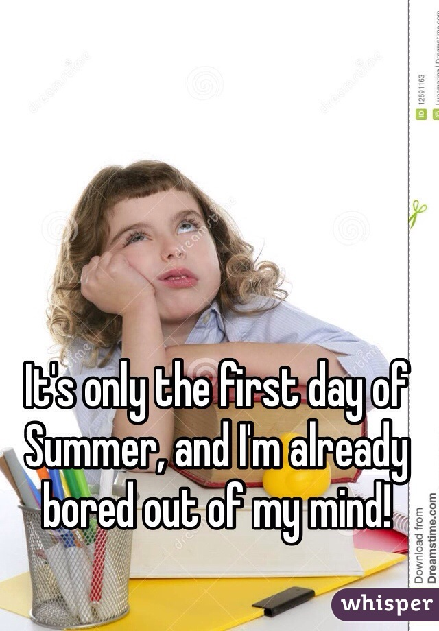 It's only the first day of Summer, and I'm already bored out of my mind!