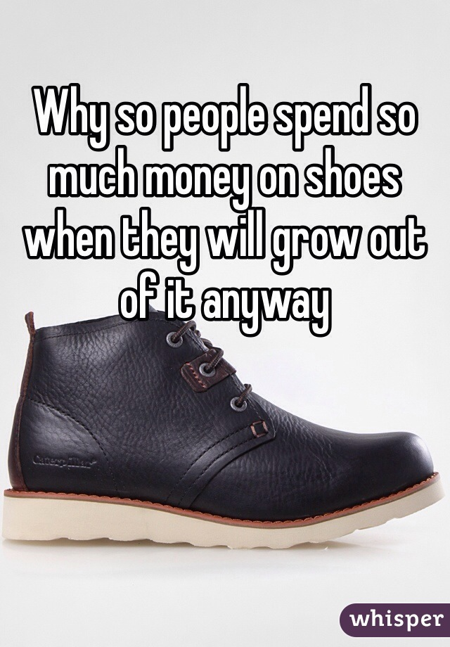Why so people spend so much money on shoes when they will grow out of it anyway