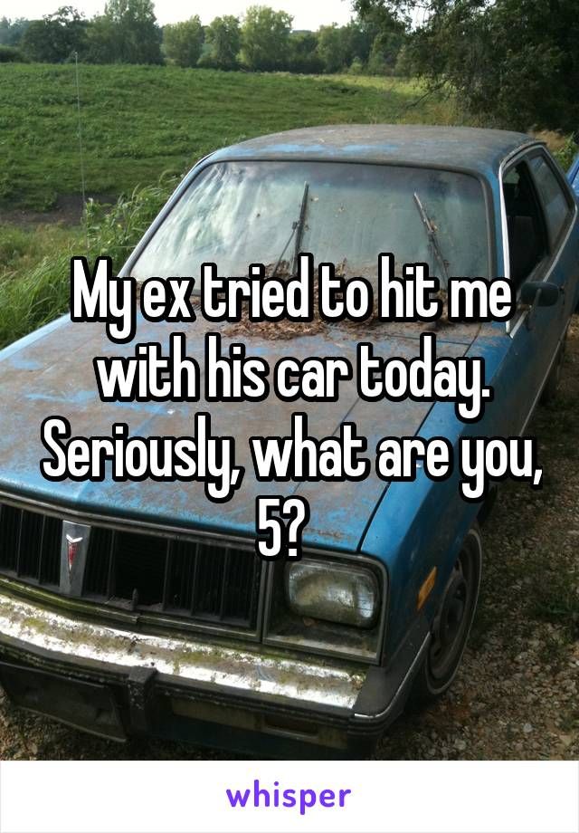 My ex tried to hit me with his car today. Seriously, what are you, 5?