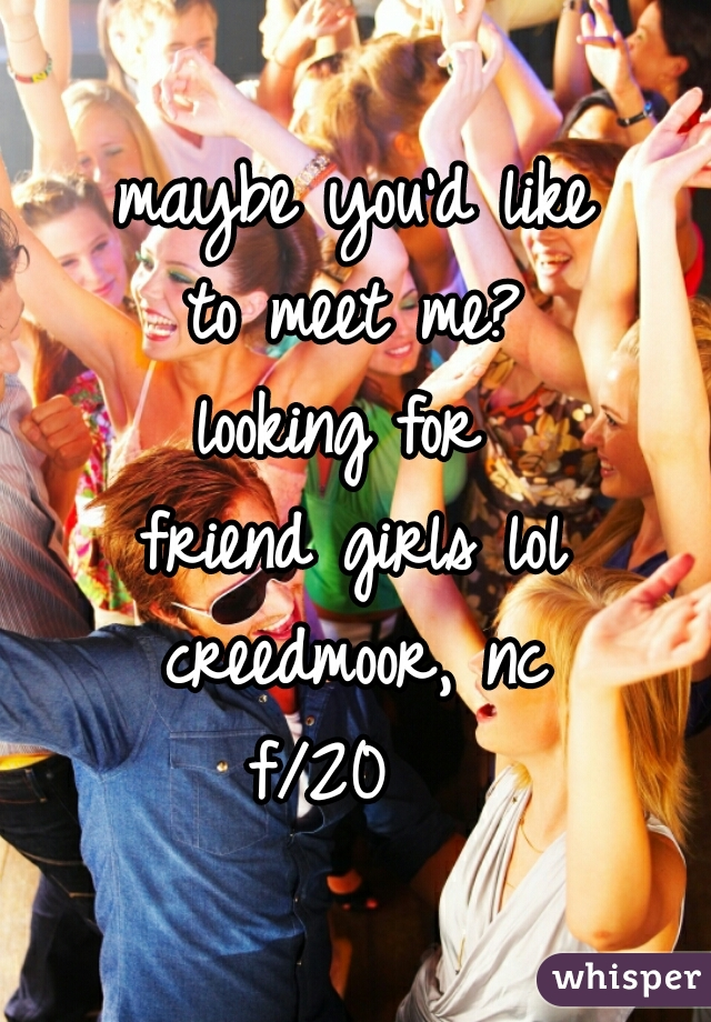 maybe you'd like  to meet me?  looking for  friend girls lol creedmoor, nc f/20