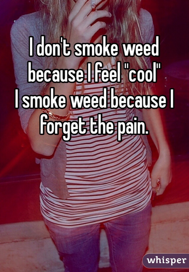 """I don't smoke weed because I feel """"cool""""  I smoke weed because I forget the pain."""