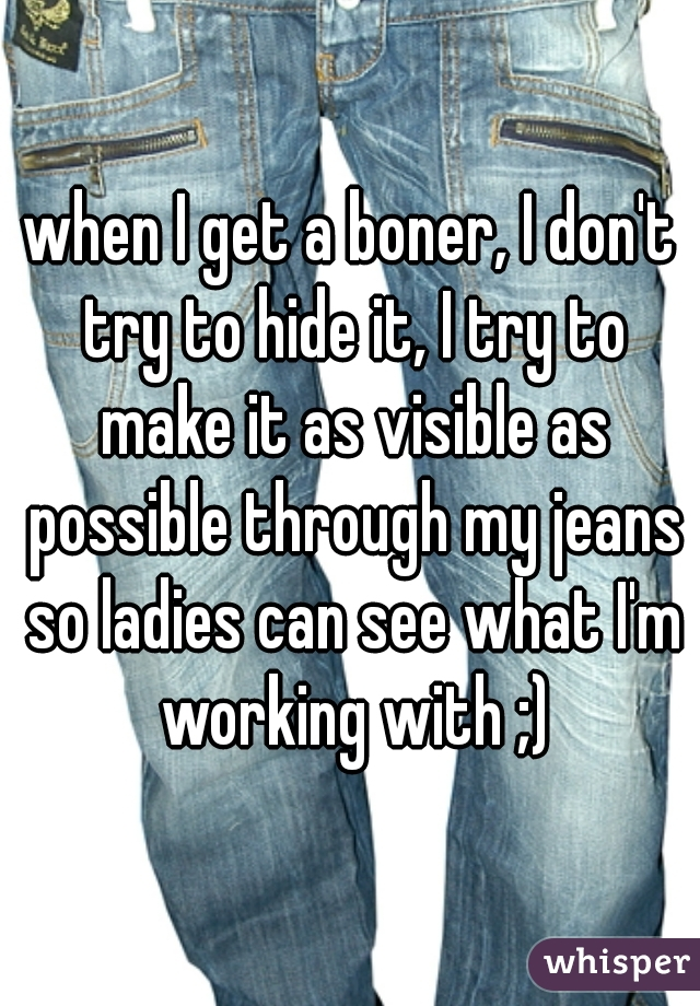 when I get a boner, I don't try to hide it, I try to make it as visible as possible through my jeans so ladies can see what I'm working with ;)