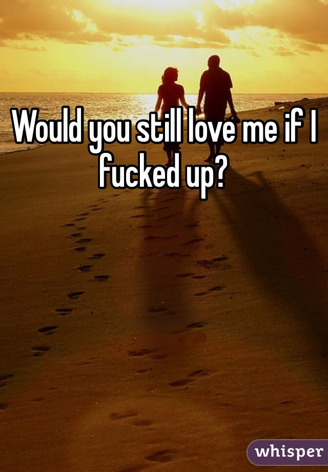 Would you still love me if I fucked up?