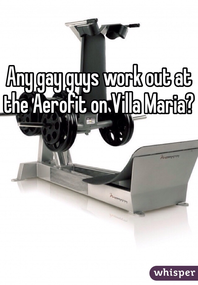 Any gay guys work out at the Aerofit on Villa Maria?