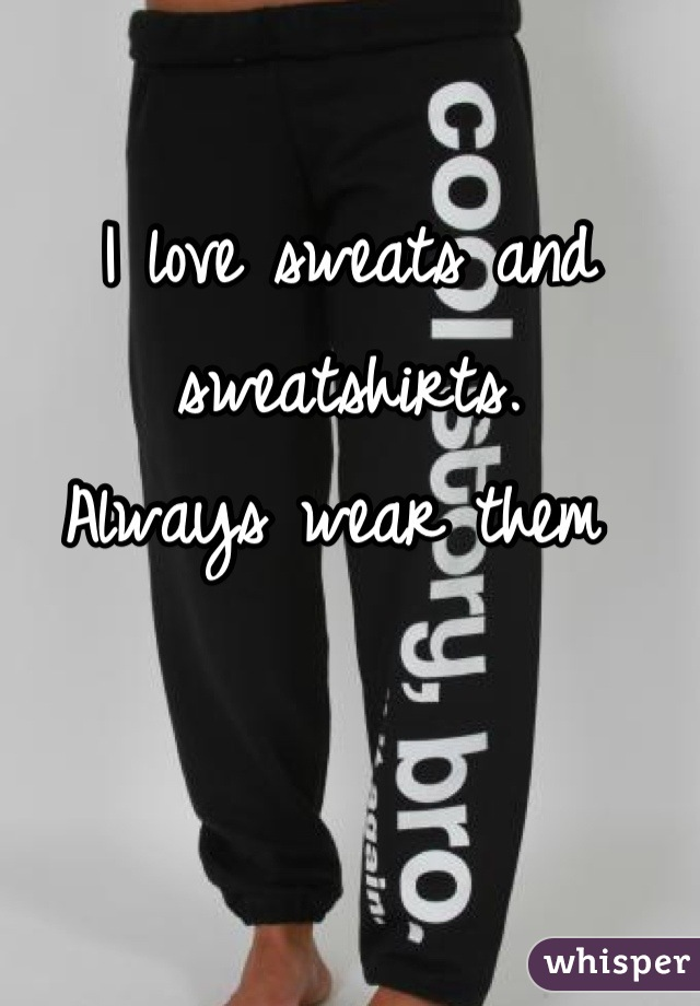I love sweats and sweatshirts.  Always wear them