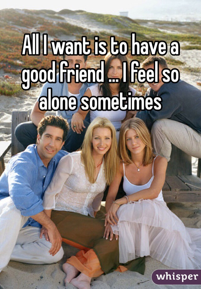 All I want is to have a good friend ... I feel so alone sometimes