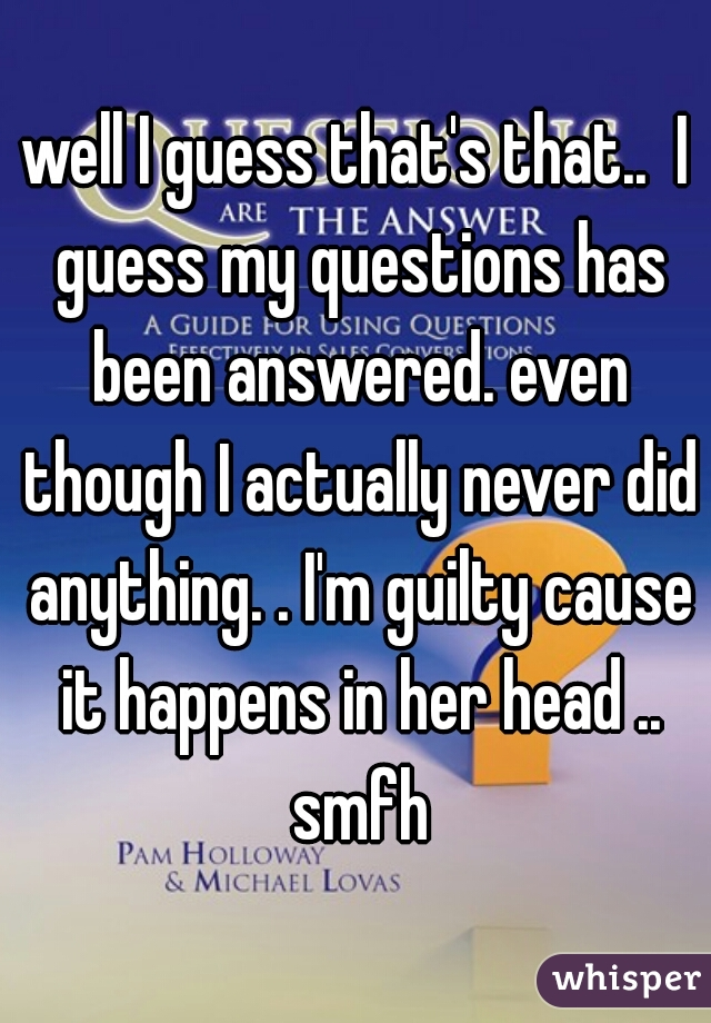 well I guess that's that..  I guess my questions has been answered. even though I actually never did anything. . I'm guilty cause it happens in her head .. smfh