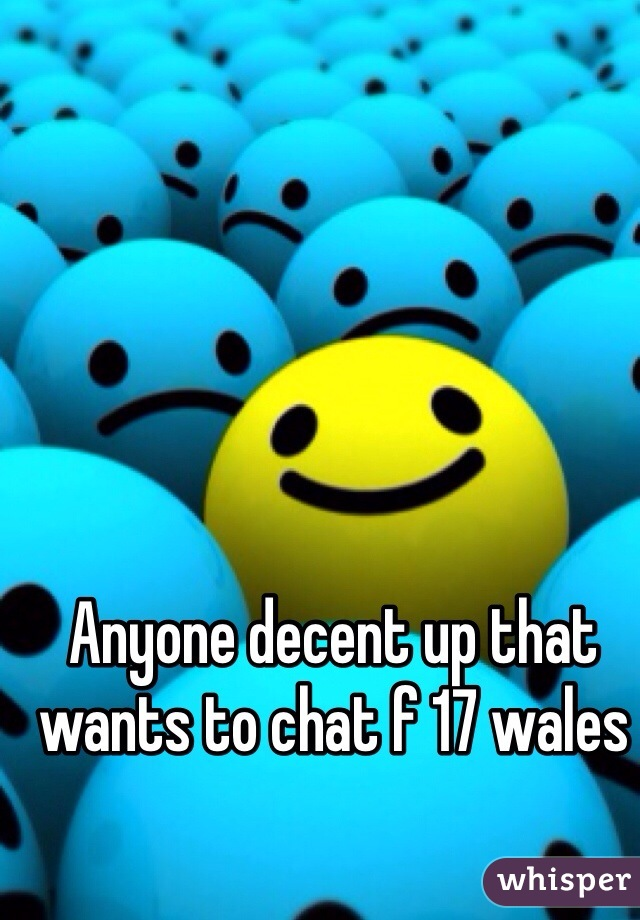 Anyone decent up that wants to chat f 17 wales