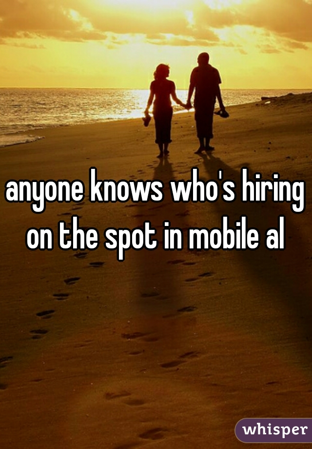 anyone knows who's hiring on the spot in mobile al