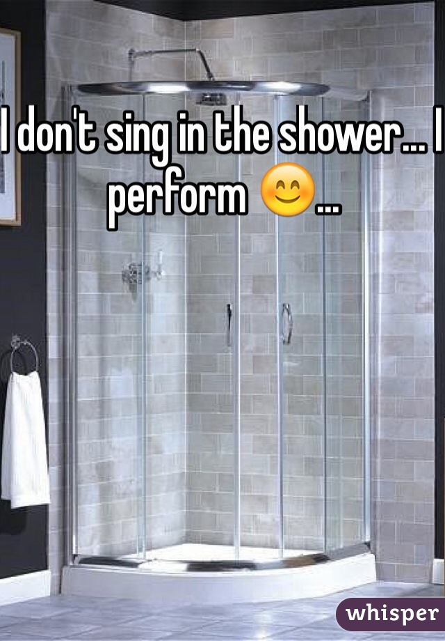 I don't sing in the shower... I perform 😊...