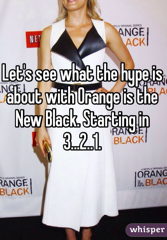 Let's see what the hype is about with Orange is the New Black. Starting in 3...2..1.
