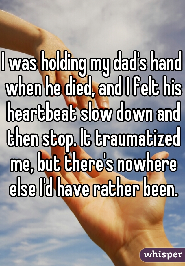 I was holding my dad's hand when he died, and I felt his heartbeat slow down and then stop. It traumatized me, but there's nowhere else I'd have rather been.