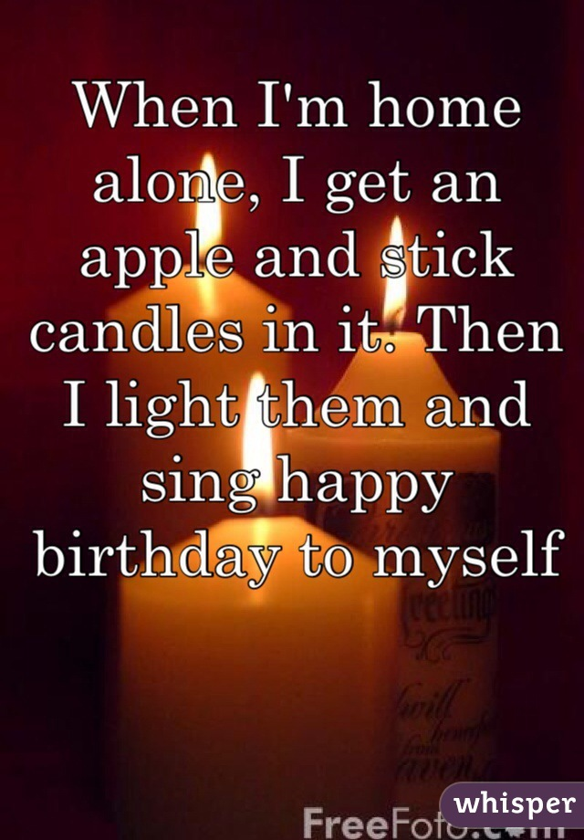 When I'm home alone, I get an apple and stick candles in it. Then I light them and sing happy birthday to myself