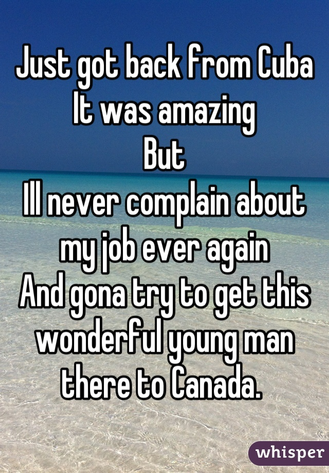 Just got back from Cuba It was amazing But Ill never complain about my job ever again And gona try to get this wonderful young man there to Canada.