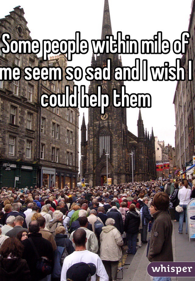 Some people within mile of me seem so sad and I wish I could help them