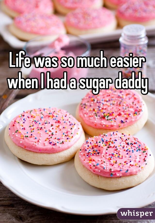 Life was so much easier when I had a sugar daddy