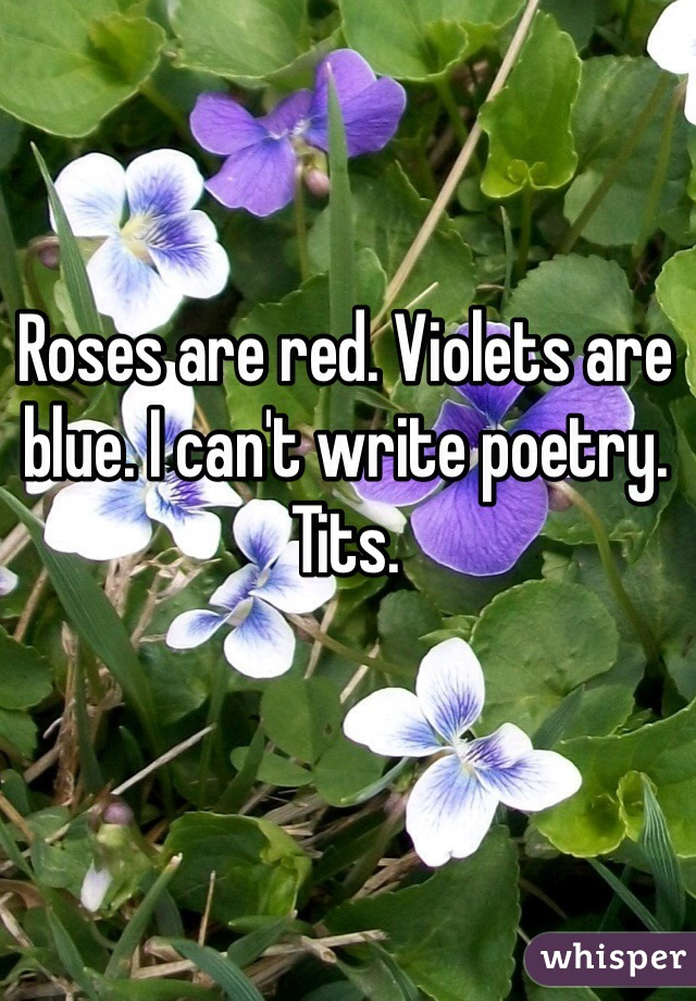 Roses are red. Violets are blue. I can't write poetry. Tits.