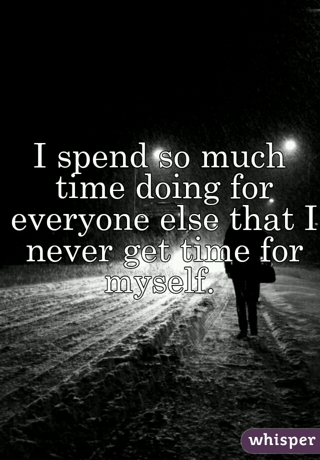 I spend so much time doing for everyone else that I never get time for myself.