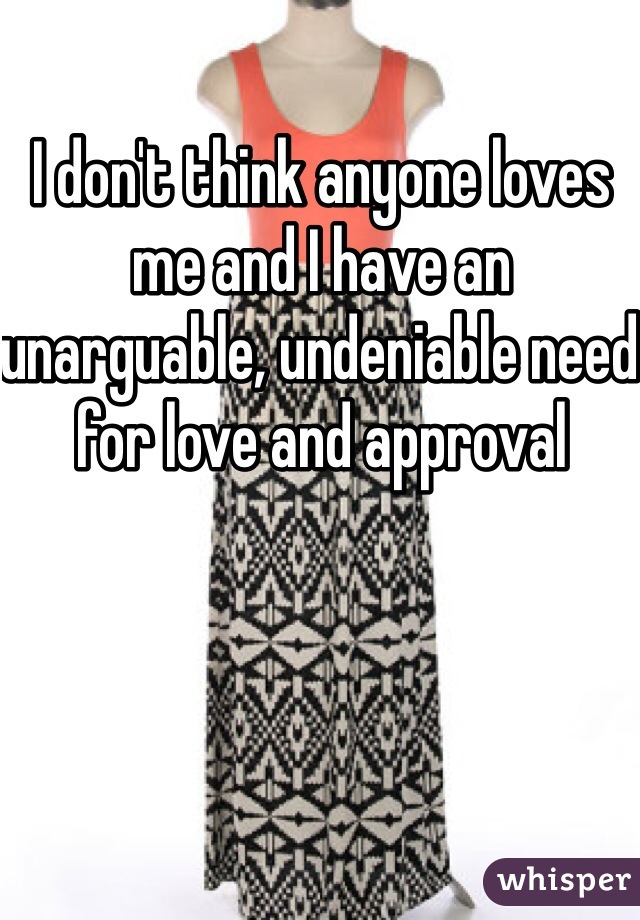 I don't think anyone loves me and I have an unarguable, undeniable need for love and approval