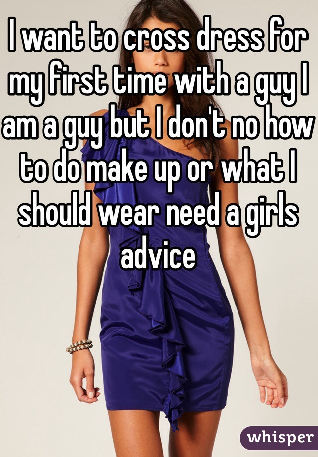I want to cross dress for my first time with a guy I am a guy but I don't no how to do make up or what I should wear need a girls advice