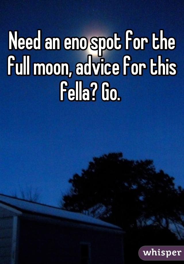 Need an eno spot for the full moon, advice for this fella? Go.