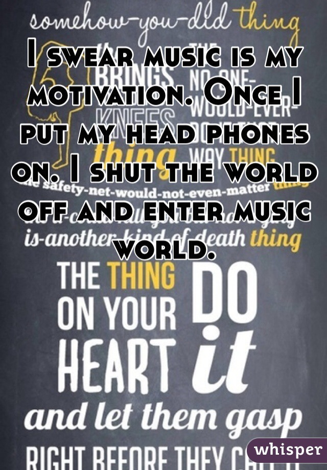 I swear music is my motivation. Once I put my head phones on. I shut the world off and enter music world.