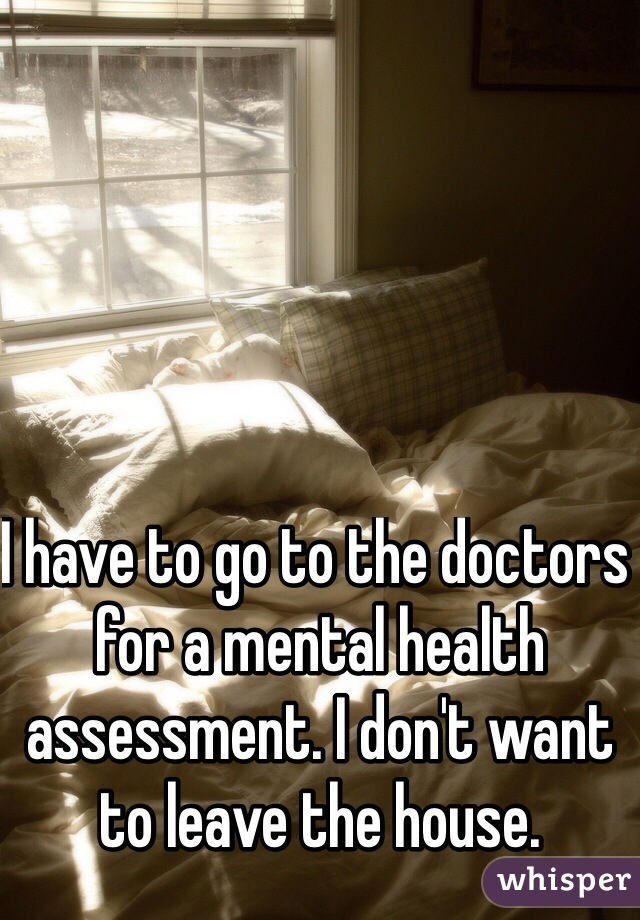 I have to go to the doctors for a mental health assessment. I don't want to leave the house.