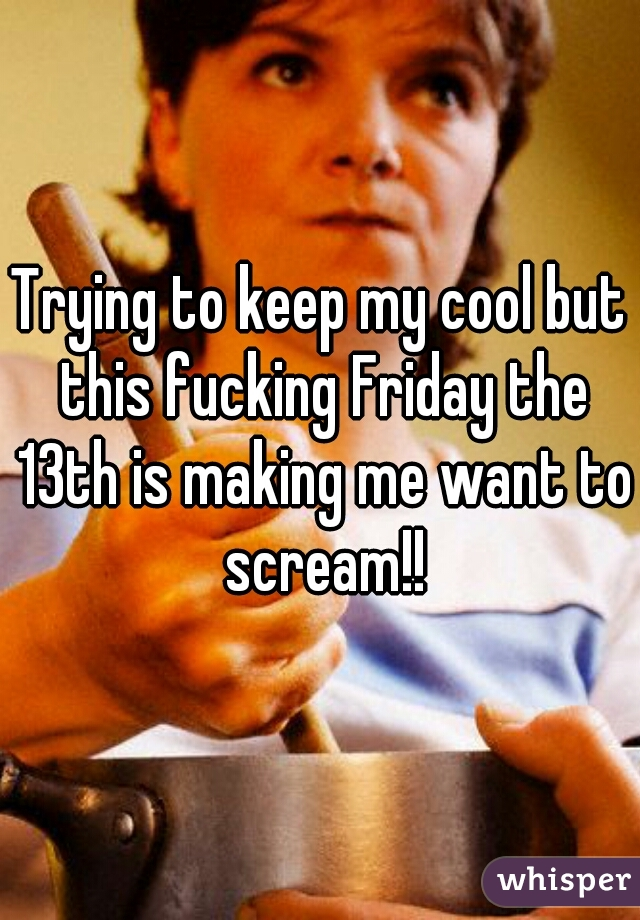 Trying to keep my cool but this fucking Friday the 13th is making me want to scream!!