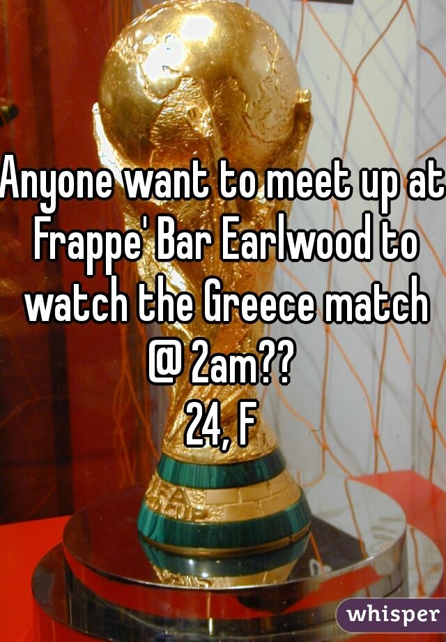 Anyone want to meet up at Frappe' Bar Earlwood to watch the Greece match @ 2am??   24, F