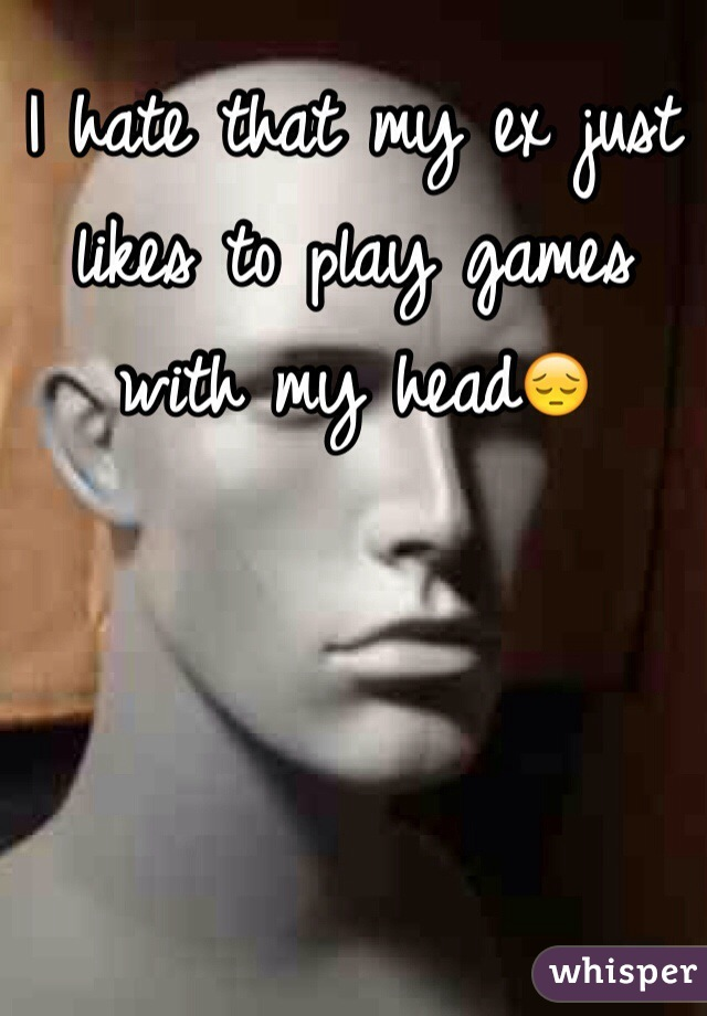 I hate that my ex just likes to play games with my head😔