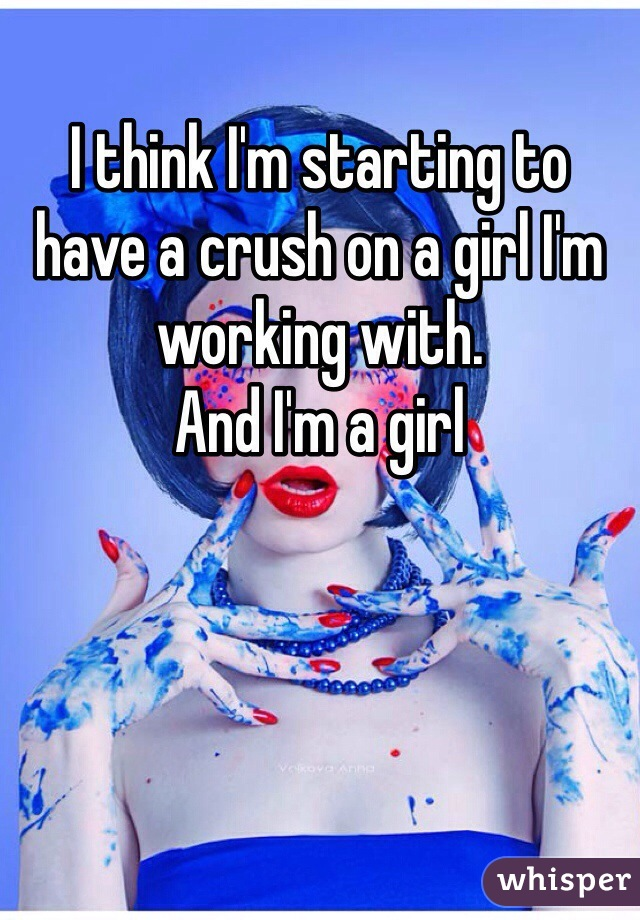 I think I'm starting to have a crush on a girl I'm working with. And I'm a girl
