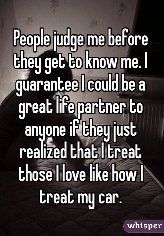 People judge me before they get to know me. I guarantee I could be a great life partner to anyone if they just realized that I treat those I love like how I treat my car.
