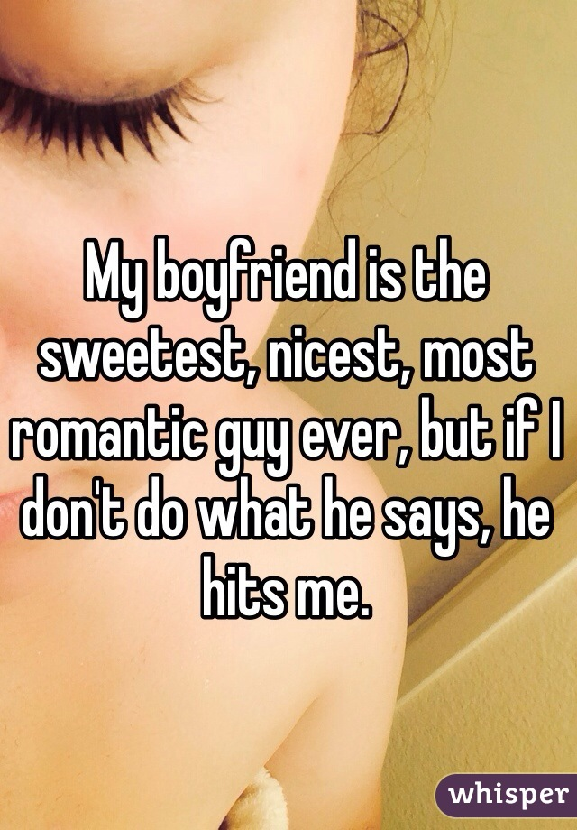 My boyfriend is the sweetest, nicest, most romantic guy ever, but if I don't do what he says, he hits me.