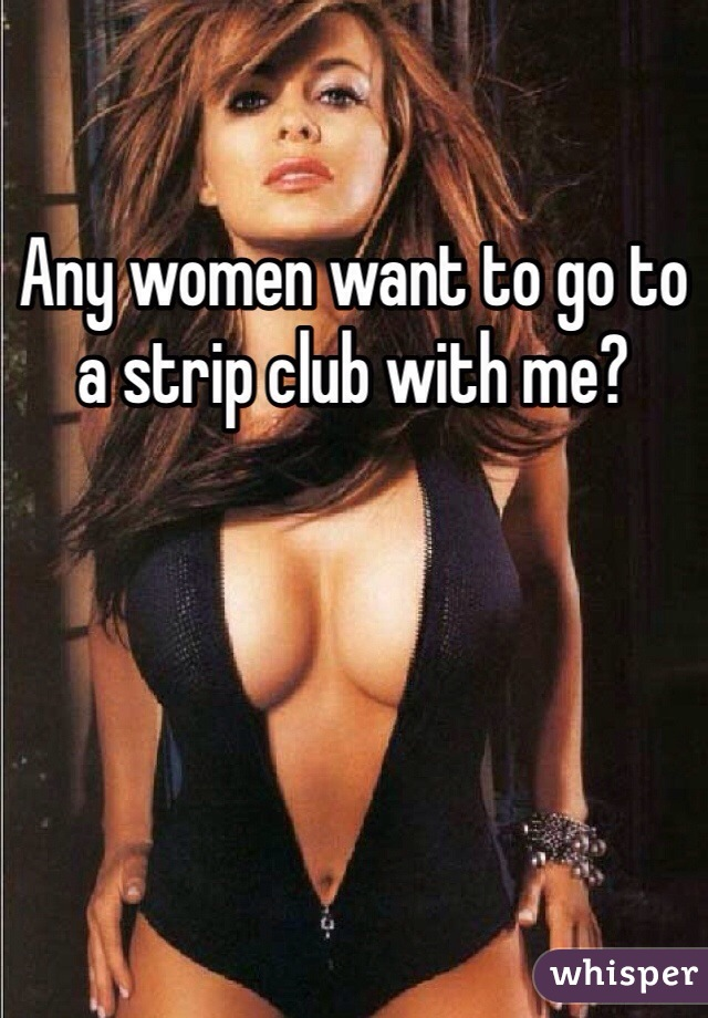 Any women want to go to a strip club with me?