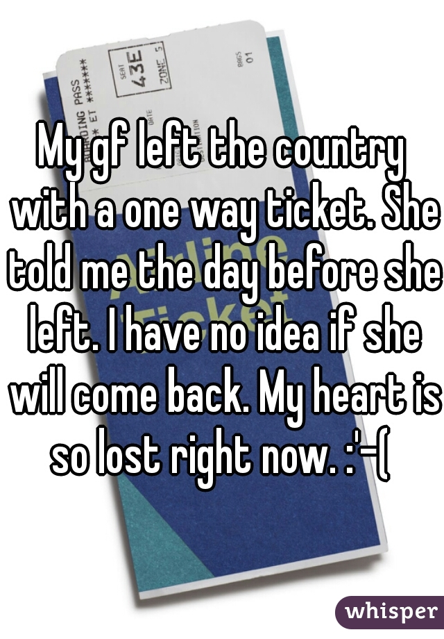 My gf left the country with a one way ticket. She told me the day before she left. I have no idea if she will come back. My heart is so lost right now. :'-(