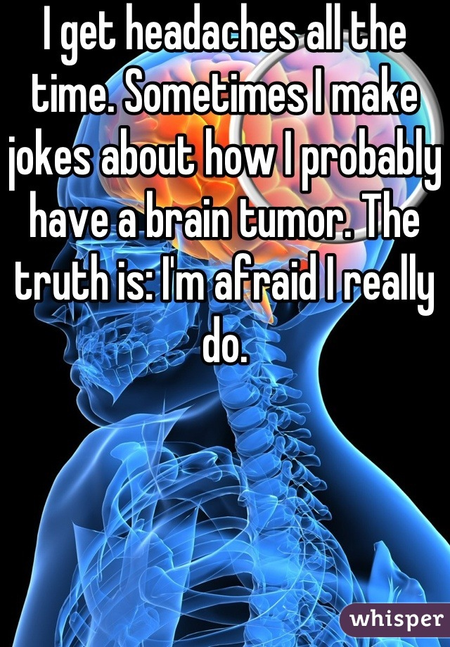 I get headaches all the time. Sometimes I make jokes about how I probably have a brain tumor. The truth is: I'm afraid I really do.