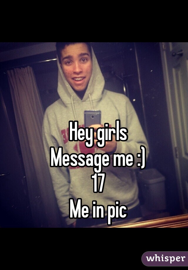 Hey girls  Message me :) 17 Me in pic